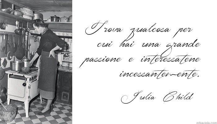 """Julia Child """"Trova qualcosa per cui hai una grande passione e interessatene incessantemente"""""""